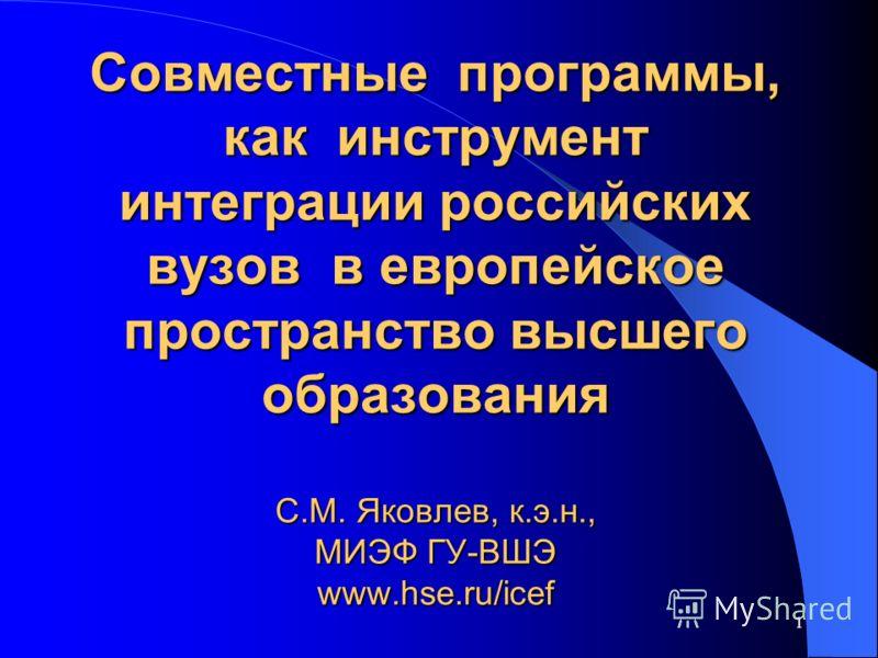 1 Совместные программы, как инструмент интеграции российских вузов в европейское пространство высшего образования C.М. Яковлев, к.э.н., МИЭФ ГУ-ВШЭ www.hse.ru/icef