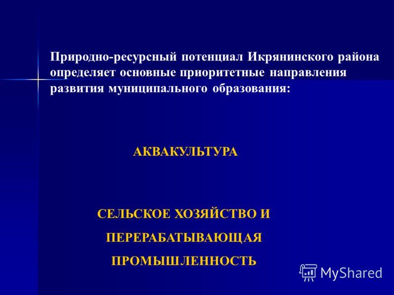Природно-ресурсный потенциал Икрянинского района определяет основные приоритетные направления развития муниципального образования: АКВАКУЛЬТУРА СЕЛЬСКОЕ ХОЗЯЙСТВО И ПЕРЕРАБАТЫВАЮЩАЯ ПРОМЫШЛЕННОСТЬ