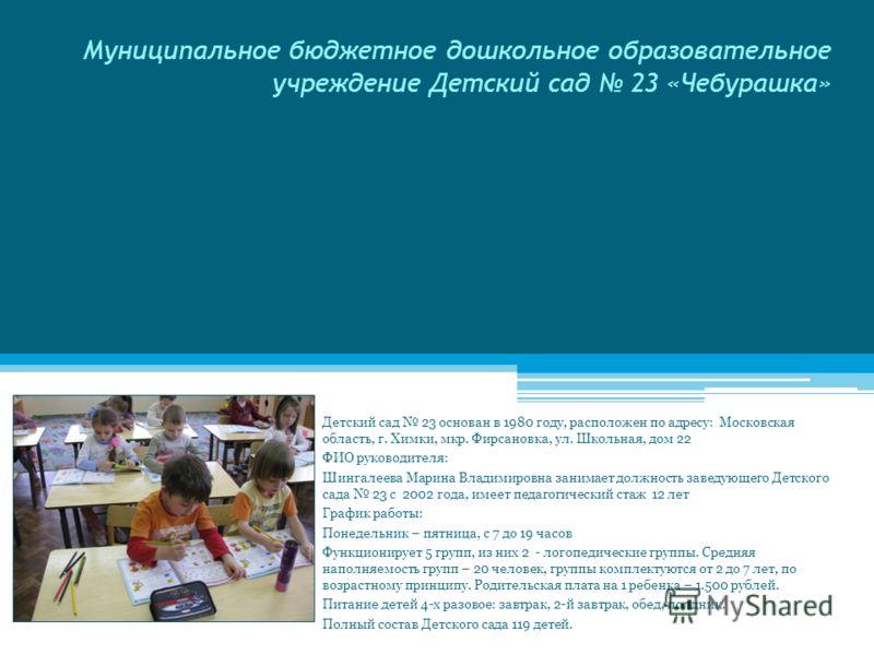 Муниципальное бюджетное дошкольное образовательное учреждение Детский сад 23 «Чебурашка» Детский сад 23 основан в 1980 году, расположен по адресу: Московская область, г. Химки, мкр. Фирсановка, ул. Школьная, дом 22 ФИО руководителя: Шингалеева Марина