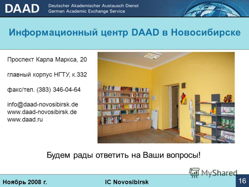 Информационный центр DААD в Новосибирске Ноябрь 2008 г.IC Novosibirsk 16 Проспект Карла Маркса, 20 главный корпус НГТУ, к.332 факс/тел. (383) 346-04-64 info@daad-novosibirsk.de www.daad-novosibirsk.de www.daad.ru Будем рады ответить на Ваши вопросы!