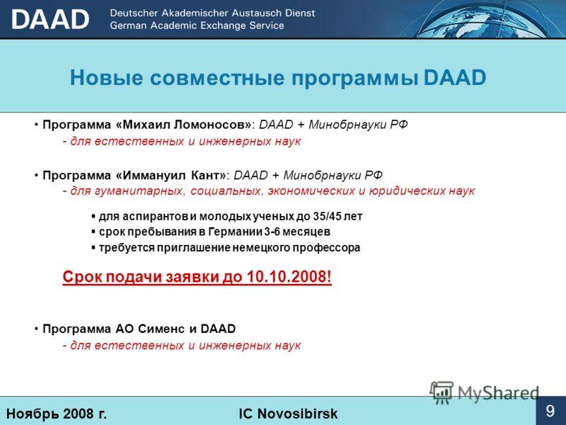 Новые совместные программы DAAD Ноябрь 2008 г.IC Novosibirsk 9 Программа «Михаил Ломоносов»: DAAD + Минобрнауки РФ - для естественных и инженерных наук Программа «Иммануил Кант»: DAAD + Минобрнауки РФ - для гуманитарных, социальных, экономических и ю