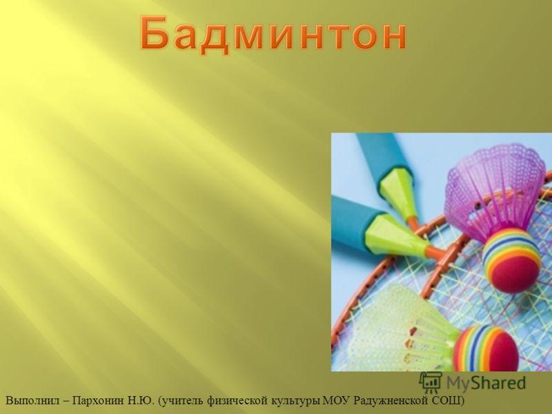 Выполнил – Пархонин Н. Ю. ( учитель физической культуры МОУ Радужненской СОШ )