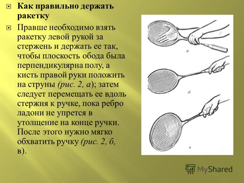 Как правильно держать ракетку Правше необходимо взять ракетку левой рукой за стержень и держать ее так, чтобы плоскость обода была перпендикулярна полу, а кисть правой руки положить на струны ( рис. 2, а ); затем следует перемещать ее вдоль стержня к