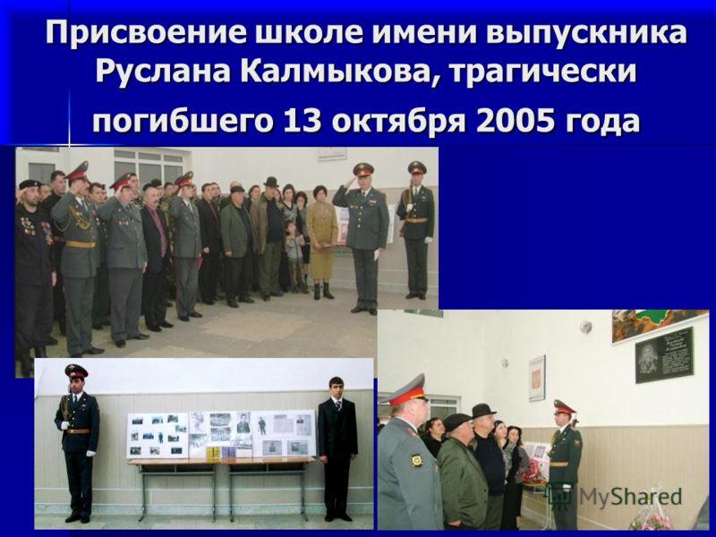 2 Присвоение школе имени выпускника Руслана Калмыкова, трагически погибшего 13 октября 2005 года