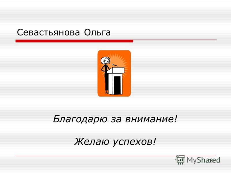 39 Севастьянова Ольга Благодарю за внимание! Желаю успехов!