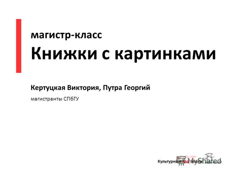 магистр-класс Книжки с картинками Кертуцкая Виктория, Путра Георгий магистранты СПбГУ