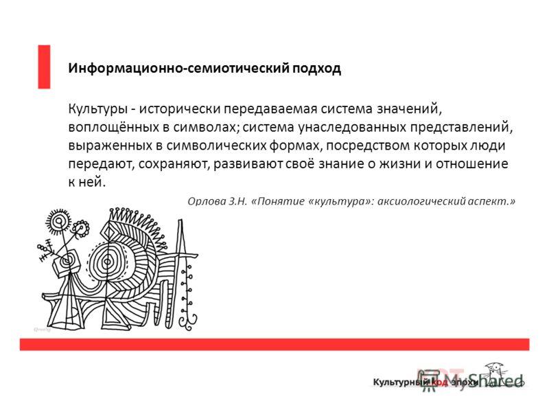 Информационно-семиотический подход Культуры - исторически передаваемая система значений, воплощённых в символах; система унаследованных представлений, выраженных в символических формах, посредством которых люди передают, сохраняют, развивают своё зна