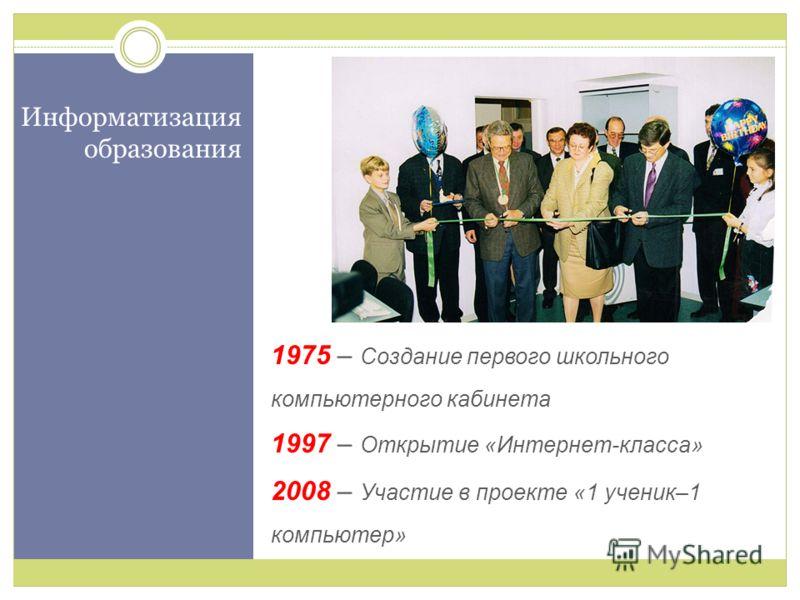 Информатизация образования 1975 – Создание первого школьного компьютерного кабинета 1997 – Открытие «Интернет-класса» 2008 – Участие в проекте «1 ученик–1 компьютер»
