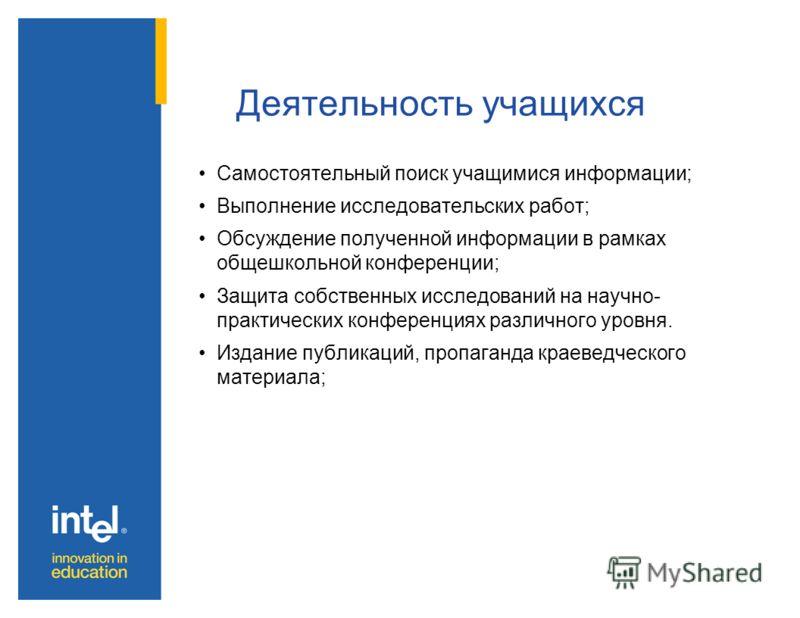 Деятельность учащихся Самостоятельный поиск учащимися информации; Выполнение исследовательских работ; Обсуждение полученной информации в рамках общешкольной конференции; Защита собственных исследований на научно- практических конференциях различного