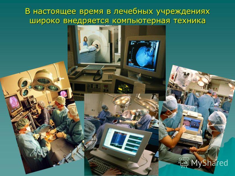 В настоящее время в лечебных учреждениях широко внедряется компьютерная техника