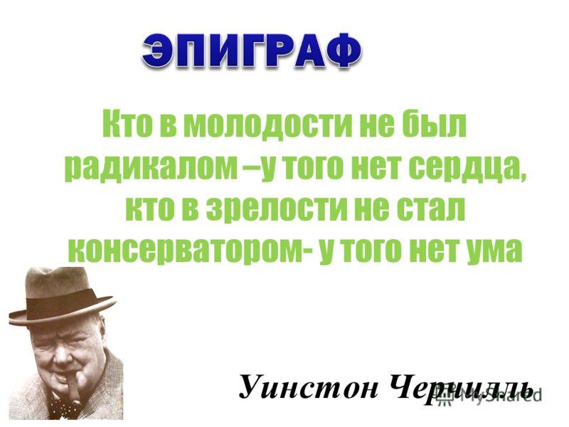 Кто в молодости не был радикалом –у того нет сердца, кто в зрелости не стал консерватором- у того нет ума Уинстон Черчилль