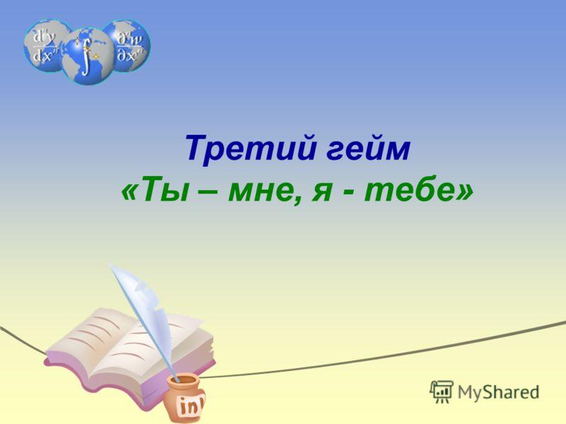 Третий гейм «Ты – мне, я - тебе»