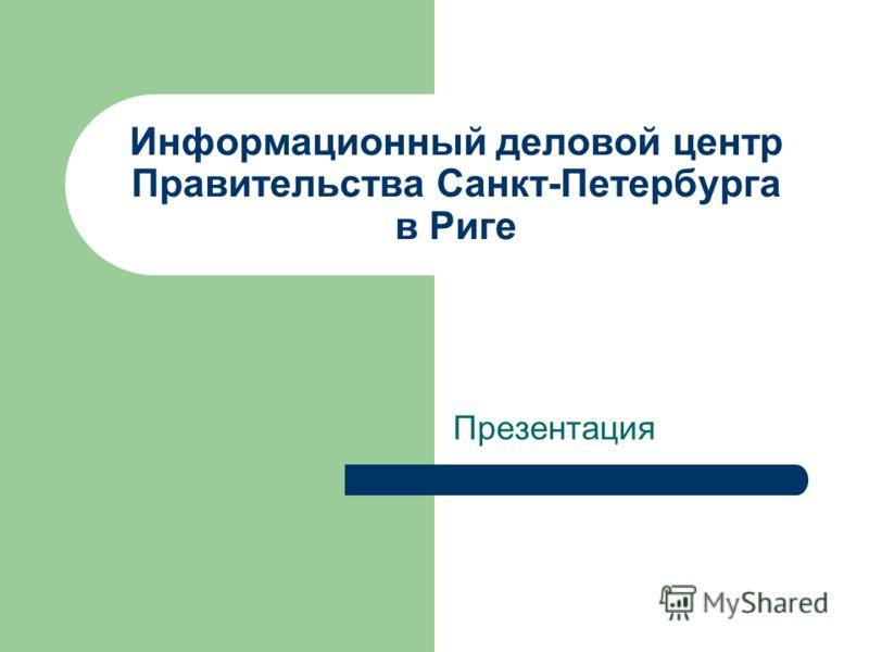 Информационный деловой центр Правительства Санкт-Петербурга в Риге Презентация