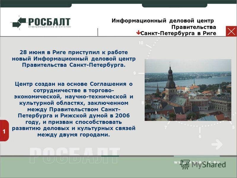 1 Информационный деловой центр Правительства Санкт-Петербурга в Риге 28 июня в Риге приступил к работе новый Информационный деловой центр Правительства Санкт-Петербурга. Центр создан на основе Соглашения о сотрудничестве в торгово- экономической, нау