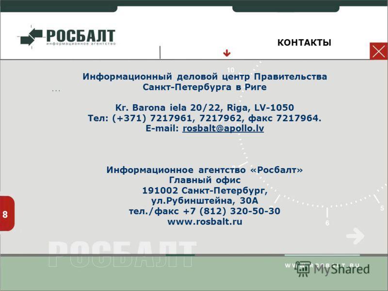 КОНТАКТЫ 8 … Информационный деловой центр Правительства Санкт-Петербурга в Риге Kr. Barona iela 20/22, Riga, LV-1050 Тел: (+371) 7217961, 7217962, факс 7217964. E-mail: rosbalt@apollo.lvrosbalt@apollo.lv Информационное агентство «Росбалт» Главный офи