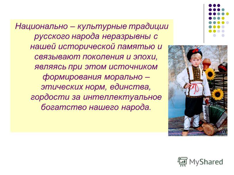 Национально – культурные традиции русского народа неразрывны с нашей исторической памятью и связывают поколения и эпохи, являясь при этом источником формирования морально – этических норм, единства, гордости за интеллектуальное богатство нашего народ
