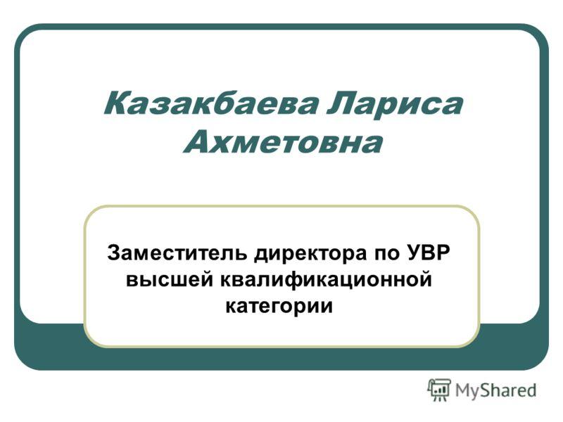Казакбаева Лариса Ахметовна Заместитель директора по УВР высшей квалификационной категории