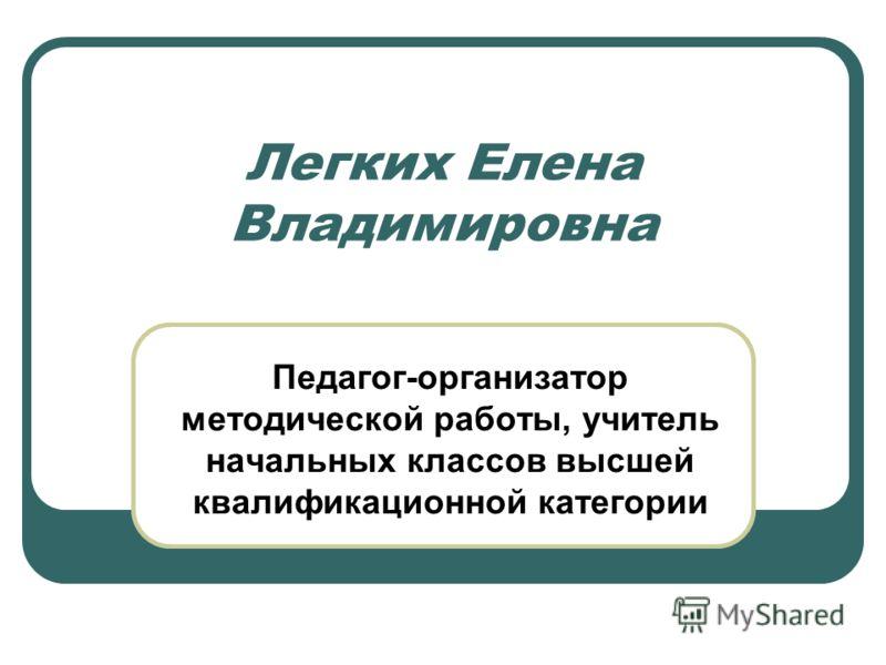 Легких Елена Владимировна Педагог-организатор методической работы, учитель начальных классов высшей квалификационной категории