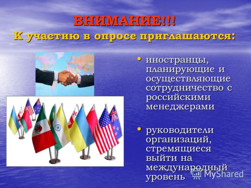 ВНИМАНИЕ!!! К участию в опросе приглашаются : иностранцы, планирующие и осуществляющие сотрудничество с российскими менеджерами иностранцы, планирующие и осуществляющие сотрудничество с российскими менеджерами руководители организаций, стремящиеся вы