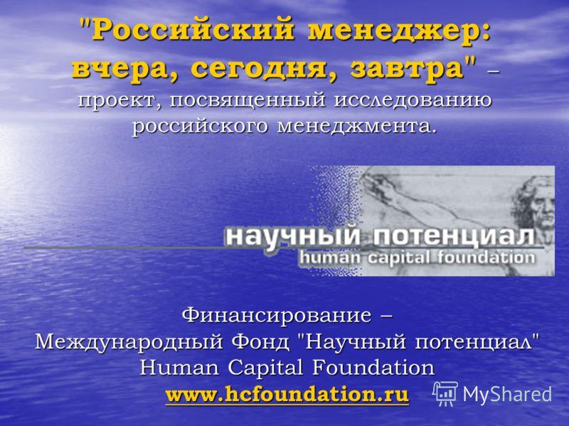 Российский менеджер: вчера, сегодня, завтра – проект, посвященный исследованию российского менеджмента. Финансирование – Международный Фонд Научный потенциал Human Capital Foundation www.hcfoundation.ru