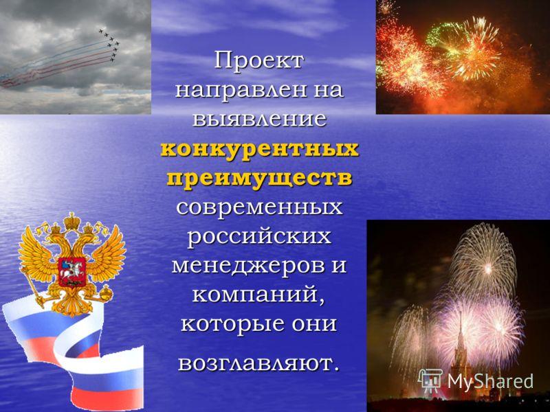 Проект направлен на выявление конкурентных преимуществ современных российских менеджеров и компаний, которые они возглавляют.