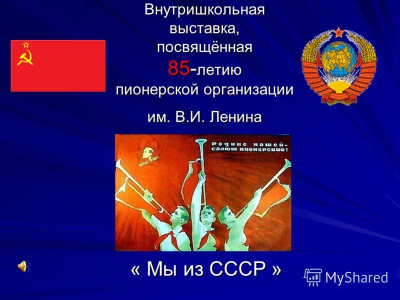 Внутришкольная выставка, посвящённая 85- летию пионерской организации им. В.И. Ленина « Мы из СССР »