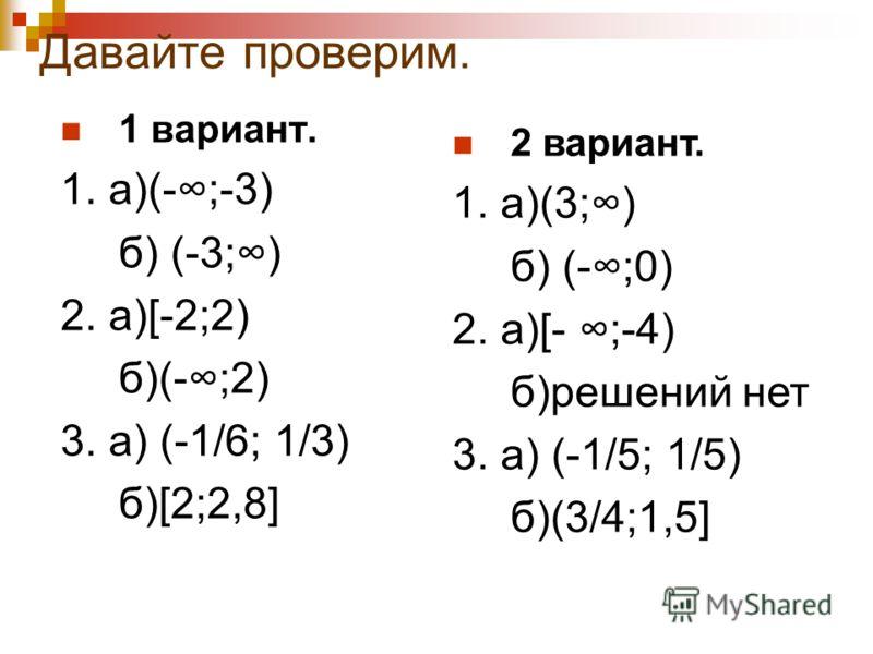 Давайте проверим. 1 вариант. 1. а)(-;-3) б) (-3;) 2. а)[-2;2) б)(-;2) 3. а) (-1/6; 1/3) б)[2;2,8] 2 вариант. 1. а)(3;) б) (-;0) 2. а)[- ;-4) б)решений нет 3. а) (-1/5; 1/5) б)(3/4;1,5]