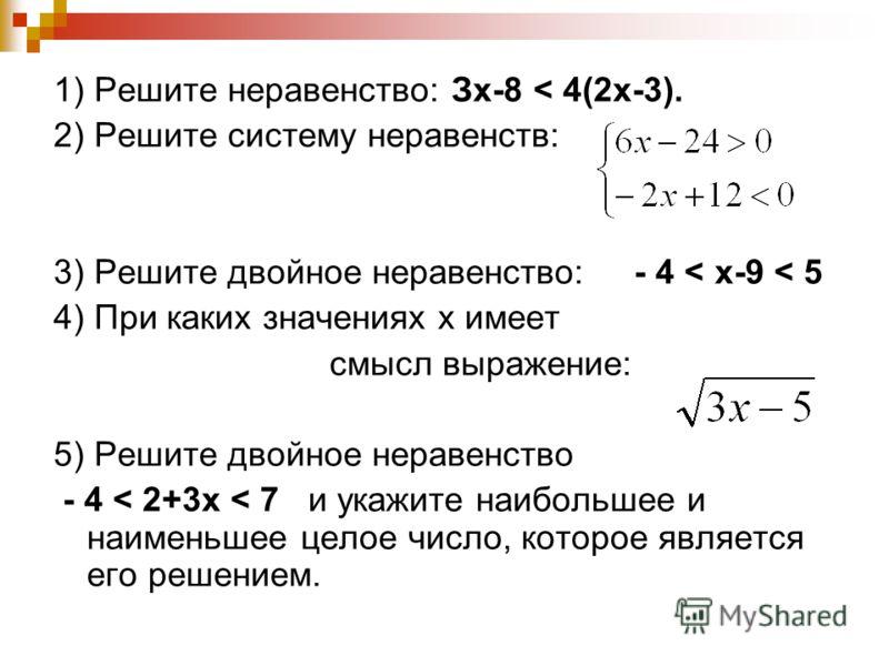 1) Решите неравенство: Зx-8 < 4(2x-3). 2) Решите систему неравенств: 3) Решите двойное неравенство: - 4 < х-9 < 5 4) При каких значениях х имеет смысл выражение: 5) Решите двойное неравенство - 4 < 2+3х < 7 и укажите наибольшее и наименьшее целое чис