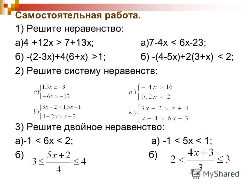 Самостоятельная работа. 1) Решите неравенство: а)4 +12х > 7+13х; а)7-4х < 6х-23; б) -(2-3х)+4(6+х) >1; б) -(4-5х)+2(3+х) < 2; 2) Решите систему неравенств: 3) Решите двойное неравенство: а)-1 < 6х < 2; а) -1 < 5х < 1; б)