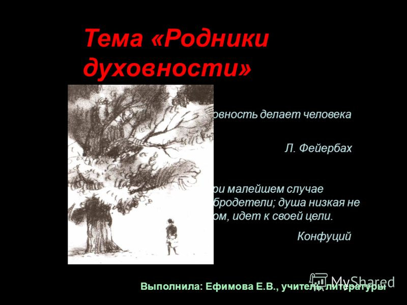 Тема «Родники духовности» Не плоть, а духовность делает человека человеком. Л. Фейербах Высокая душа при малейшем случае стремится к добродетели; душа низкая не иначе, как ползком, идет к своей цели. Конфуций Выполнила: Ефимова Е.В., учитель литерату