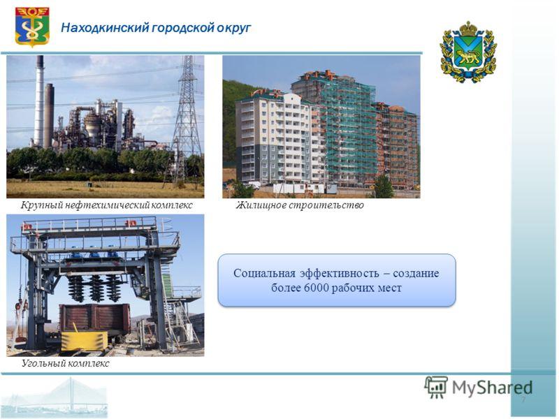 Находкинский городской округ 7 Крупный нефтехимический комплексЖилищное строительство Угольный комплекс Социальная эффективность – создание более 6000 рабочих мест