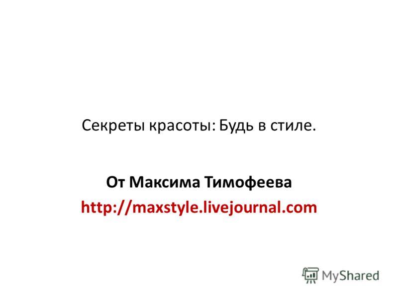 Секреты красоты: Будь в стиле. От Максима Тимофеева http://maxstyle.livejournal.com