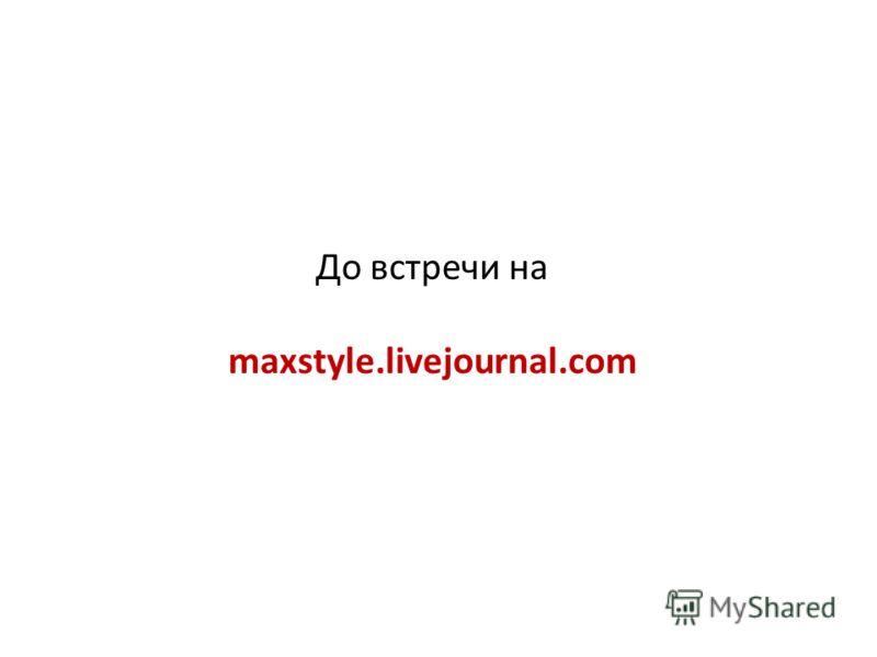 До встречи на maxstyle.livejournal.com
