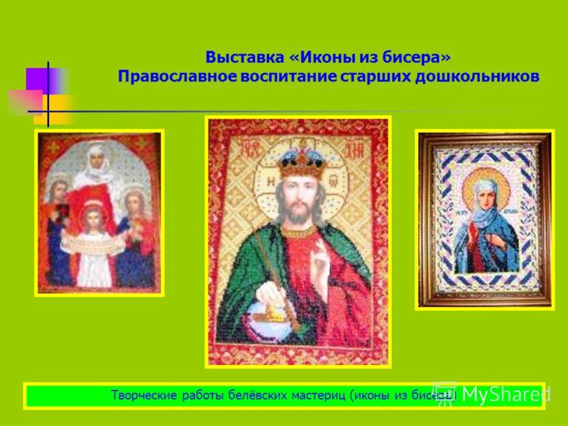 Выставка «Иконы из бисера» Православное воспитание старших дошкольников Творческие работы белёвских мастериц (иконы из бисера)