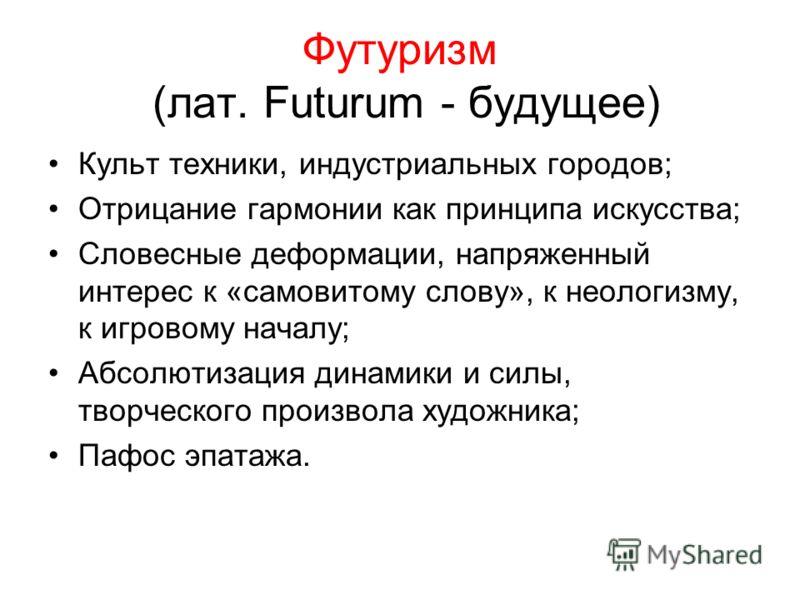 Футуризм (лат. Futurum - будущее) Культ техники, индустриальных городов; Отрицание гармонии как принципа искусства; Словесные деформации, напряженный интерес к «самовитому слову», к неологизму, к игровому началу; Абсолютизация динамики и силы, творче