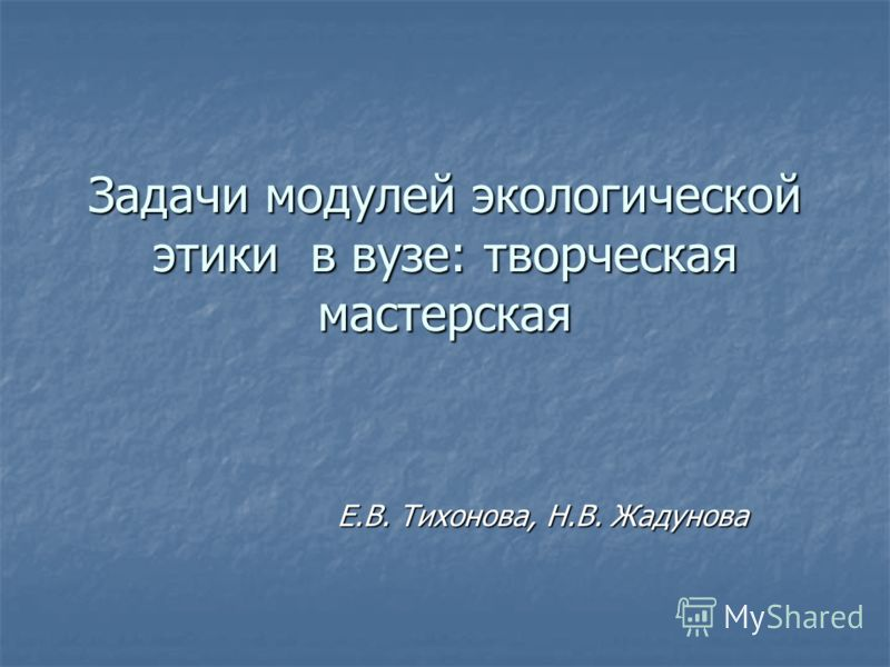 Задачи модулей экологической этики в вузе: творческая мастерская Е.В. Тихонова, Н.В. Жадунова