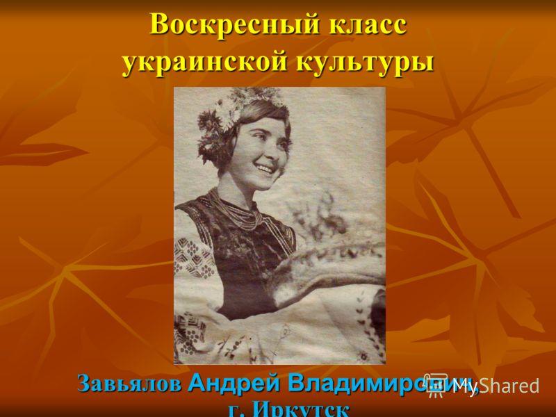 Воскресный класс украинской культуры Завьялов Андрей Владимирович, г. Иркутск
