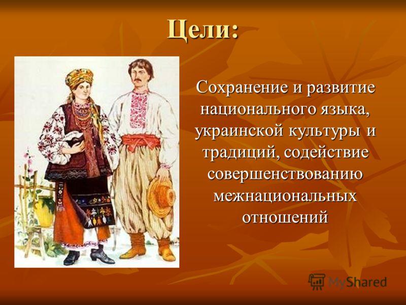 Цели: Сохранение и развитие национального языка, украинской культуры и традиций, содействие совершенствованию межнациональных отношений