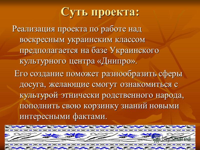 Суть проекта: Реализация проекта по работе над воскресным украинским классом предполагается на базе Украинского культурного центра «Днипро». Его создание поможет разнообразить сферы досуга, желающие смогут ознакомиться с культурой этнически родственн