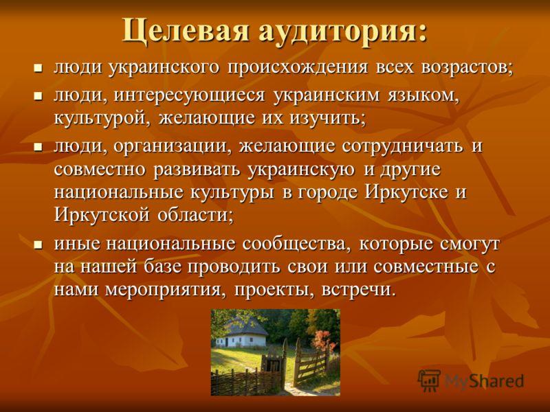 Целевая аудитория: люди украинского происхождения всех возрастов; люди украинского происхождения всех возрастов; люди, интересующиеся украинским языком, культурой, желающие их изучить; люди, интересующиеся украинским языком, культурой, желающие их из