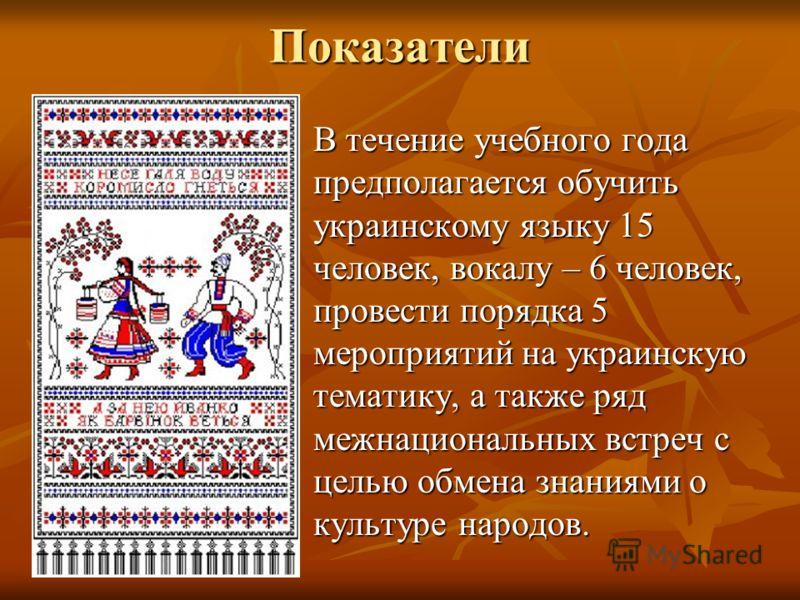 Показатели В течение учебного года предполагается обучить украинскому языку 15 человек, вокалу – 6 человек, провести порядка 5 мероприятий на украинскую тематику, а также ряд межнациональных встреч с целью обмена знаниями о культуре народов. В течени
