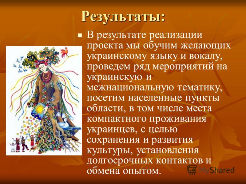 Результаты: В результате реализации проекта мы обучим желающих украинскому языку и вокалу, проведем ряд мероприятий на украинскую и межнациональную тематику, посетим населенные пункты области, в том числе места компактного проживания украинцев, с цел