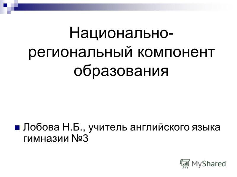 Национально- региональный компонент образования Лобова Н.Б., учитель английского языка гимназии 3