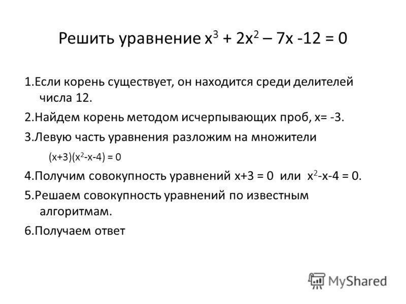 Решить уравнение x 3 + 2x 2 – 7x -12 = 0 1.Если корень существует, он находится среди делителей числа 12. 2.Найдем корень методом исчерпывающих проб, x= -3. 3.Левую часть уравнения разложим на множители (x+3)(x 2 -x-4) = 0 4.Получим совокупность урав