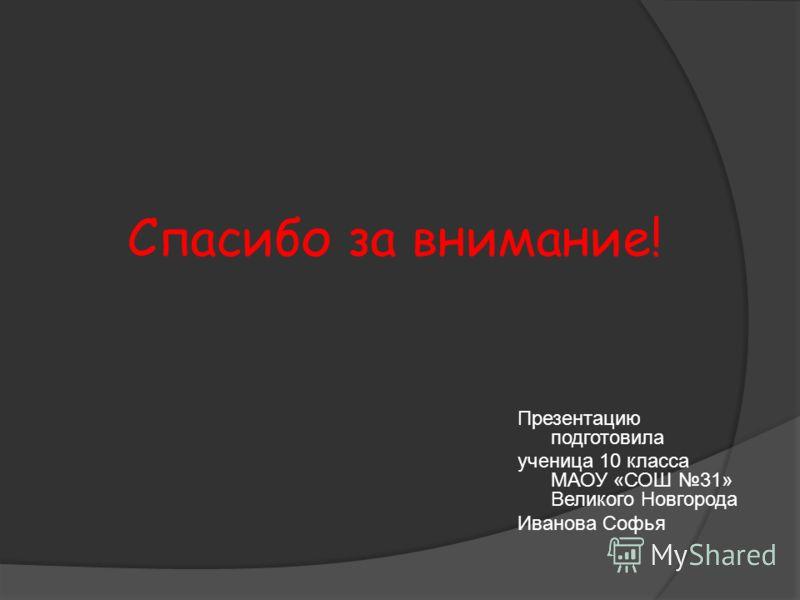 Спасибо за внимание! Презентацию подготовила ученица 10 класса МАОУ «СОШ 31» Великого Новгорода Иванова Софья
