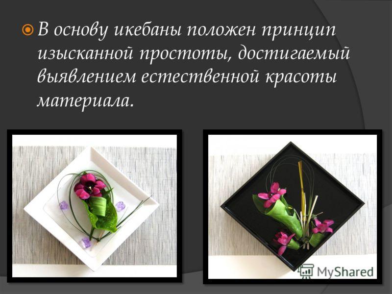 В основу икебаны положен принцип изысканной простоты, достигаемый выявлением естественной красоты материала.