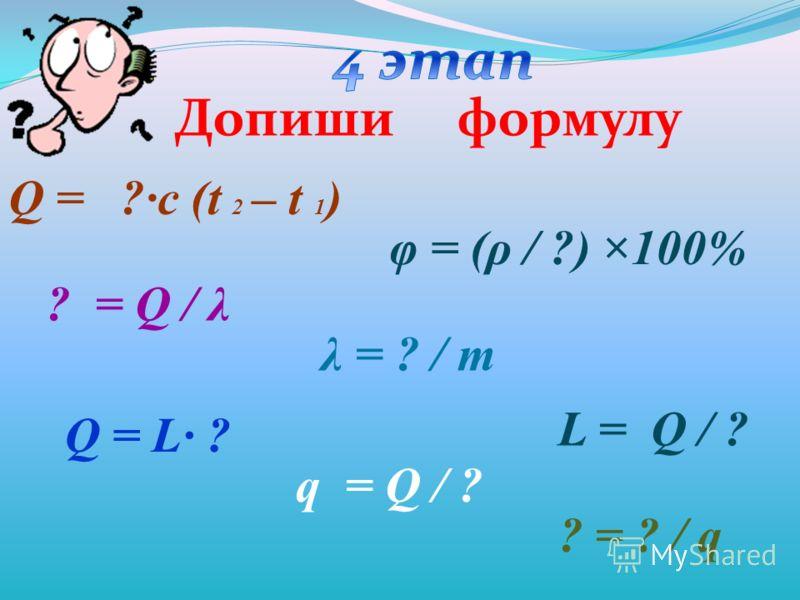 Q = ?·с (t 2 – t 1 ) φ = (ρ / ?) ×100% ? = Q / λ λ = ? / m Q = L· ? q = Q / ? ? = ? / q L = Q / ? Допиши формулу