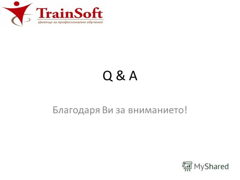 Q & A Благодаря Ви за вниманието!
