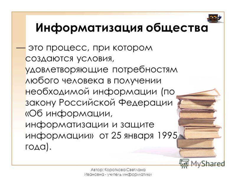 Информатизация общества это процесс, при котором создаются условия, удовлетворяющие потребностям любого человека в получении необходимой информации (по закону Российской Федерации «Об информации, информатизации и защите информации» от 25 января 1995