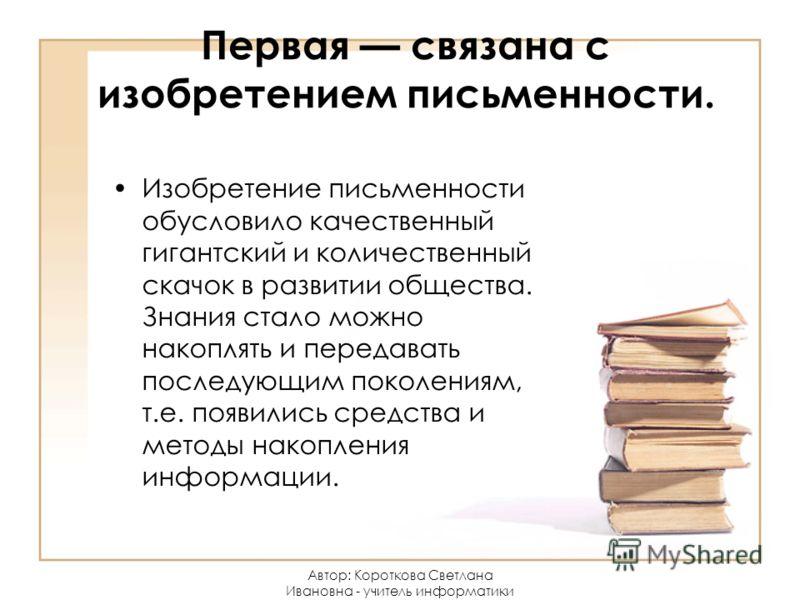 Первая связана с изобретением письменности. Изобретение письменности обусловило качественный гигантский и количественный скачок в развитии общества. Знания стало можно накоплять и передавать последующим поколениям, т.е. появились средства и методы на
